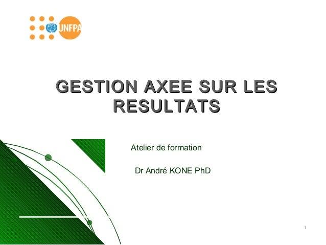 11  GESTION AAXXEEEE SSUURR LLEESS  RREESSUULLTTAATTSS  Atelier de formation  Dr André KONE PhD