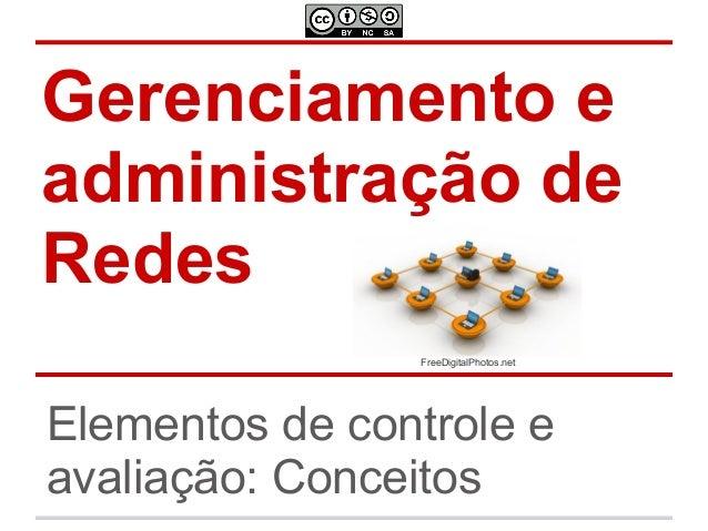 Gerenciamento e administração de Redes Elementos de controle e avaliação: Conceitos FreeDigitalPhotos.net