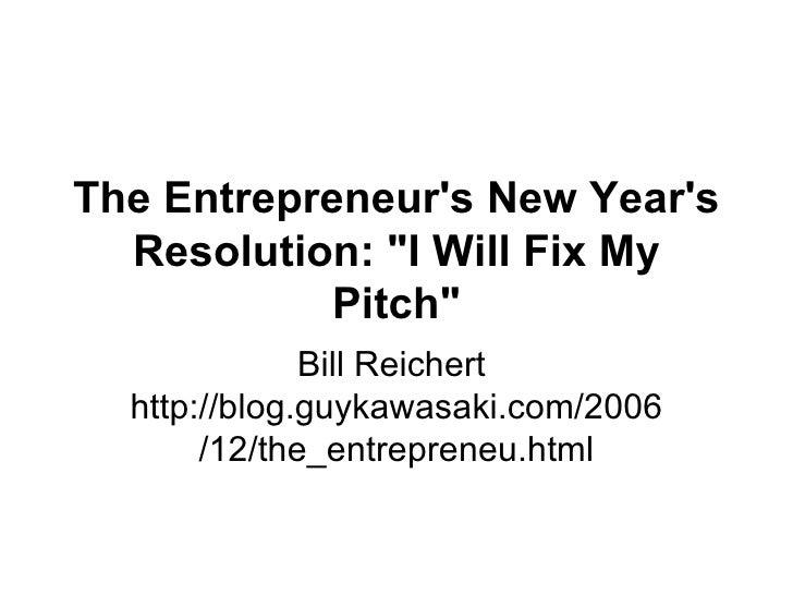 "Bill Reichert  http://blog.guykawasaki.com/2006/12/the_entrepreneu.html The Entrepreneur's New Year's Resolution: ""I ..."