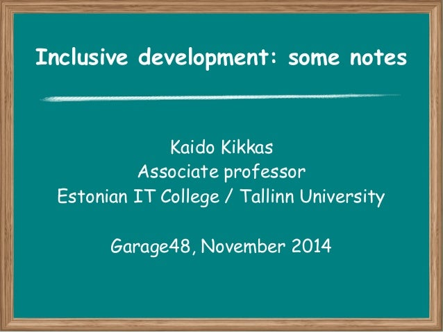 Inclusive development: some notes  Kaido Kikkas  Associate professor  Estonian IT College / Tallinn University  Garage48, ...