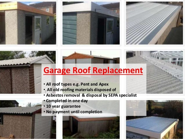 Garage Roof Replacement • All roof types e.g. Pent and Apex • All old roofing materials disposed of • Asbestos removal & d...