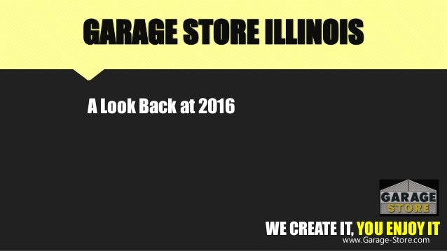 GARAGE STORE ILLINOIS A Look Back at 2016 WE CREATE IT, YOU ENJOY ITwww.Garage-Store.com