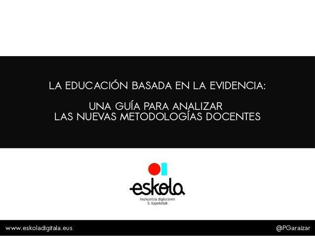 @PGaraizar LA EDUCACIÓN BASADA EN LA EVIDENCIA: UNA GUÍA PARA ANALIZAR LAS NUEVAS METODOLOGÍAS DOCENTES www.eskoladigitala...