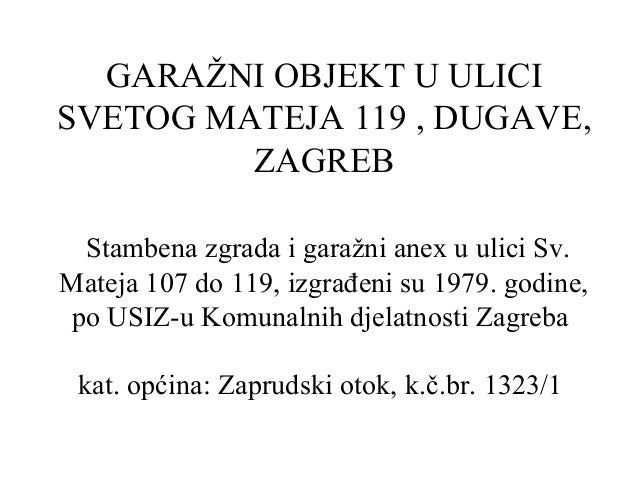 GARAŽNI OBJEKT U ULICISVETOG MATEJA 119 , DUGAVE,ZAGREBStambena zgrada i garažni anex u ulici Sv.Mateja 107 do 119, izgrađ...