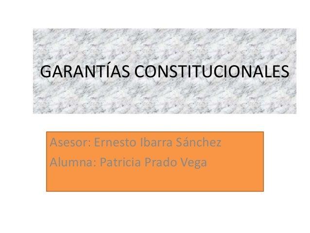 GARANTÍAS CONSTITUCIONALES  Asesor: Ernesto Ibarra Sánchez Alumna: Patricia Prado Vega