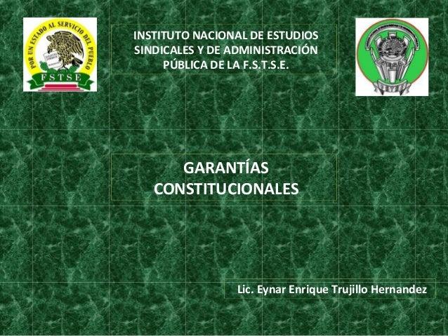 INSTITUTO NACIONAL DE ESTUDIOSSINDICALES Y DE ADMINISTRACIÓNPÚBLICA DE LA F.S.T.S.E.GARANTÍASCONSTITUCIONALESLic. Eynar En...