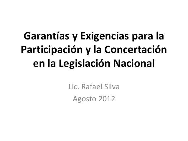 Garantías y Exigencias para la  Participación y la Concertación  en la Legislación Nacional  Lic. Rafael Silva  Agosto 201...