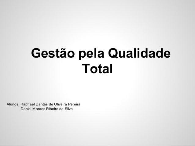 Gestão pela Qualidade Total Alunos: Raphael Dantas de Oliveira Pereira Daniel Moraes Ribeiro da Silva