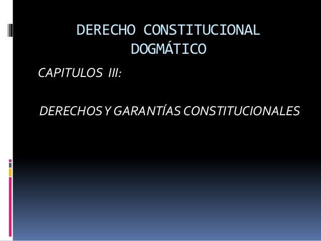 DERECHO CONSTITUCIONAL DOGMÁTICO CAPITULOS III: DERECHOSY GARANTÍAS CONSTITUCIONALES
