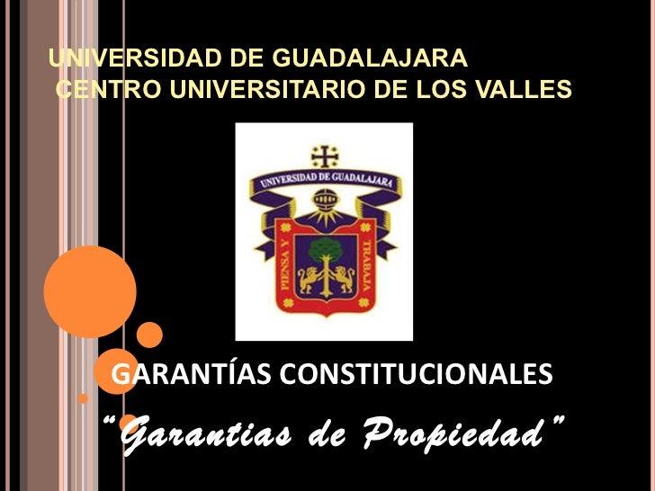 """UNIVERSIDAD DE GUADALAJARA CENTRO UNIVERSITARIO DE LOS VALLES   GARANTÍAS CONSTITUCIONALES """" Garantias de Propiedad"""""""