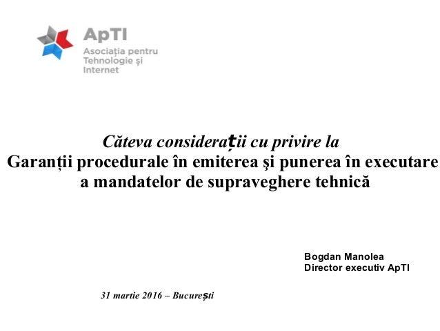 Bogdan Manolea Director executiv ApTI 31 martie 2016 – Bucure tiș Căteva considera ii cu privire laț Garanţii procedurale ...