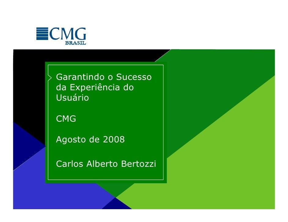 Garantindo o Sucessoda Experiência doUsuárioCMGAgosto de 2008Carlos Alberto Bertozzi            Proibida cópia ou divulgaç...
