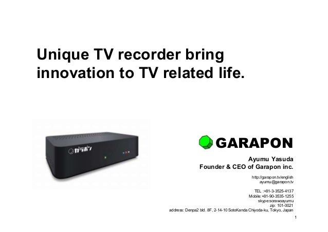 1 Unique TV recorder bring innovation to TV related life. Ayumu Yasuda Founder & CEO of Garapon inc. http://garapon.tv/eng...