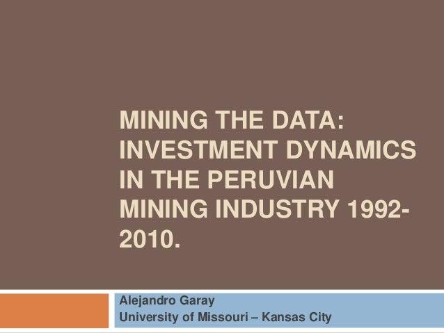 MINING THE DATA:  INVESTMENT DYNAMICS  IN THE PERUVIAN  MINING INDUSTRY 1992-  2010.  Alejandro Garay  University of Misso...