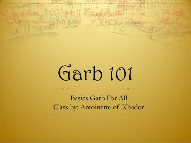 Garb 101 Basics Garb For All Class by: Antoinette of Khador