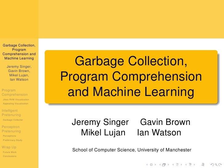 Garbage Collection,      Program Comprehension and  Machine Learning     Jeremy Singer,                             Garbag...