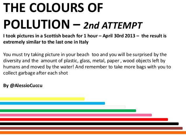 THE COLOURS OFPOLLUTION – 2nd ATTEMPTI took pictures in a Scottish beach for 1 hour – April 30rd 2013 – the result isextre...
