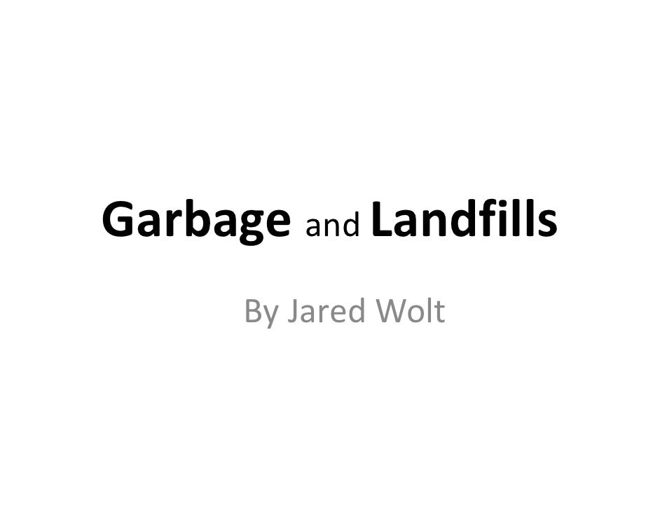Garbage and Landfills       By Jared Wolt