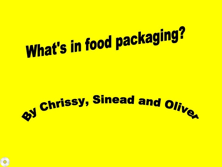 What's in food packaging? By Chrissy, Sinead and Oliver