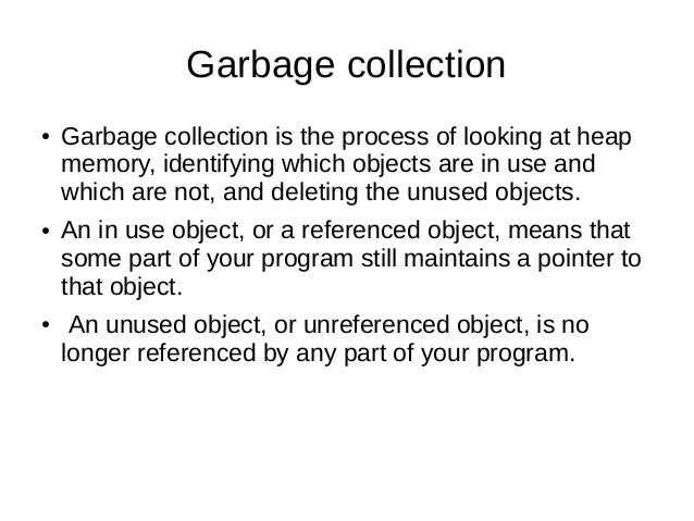 Garbage collection ● Garbage collection is the process of looking at heap memory, identifying which objects are in use and...