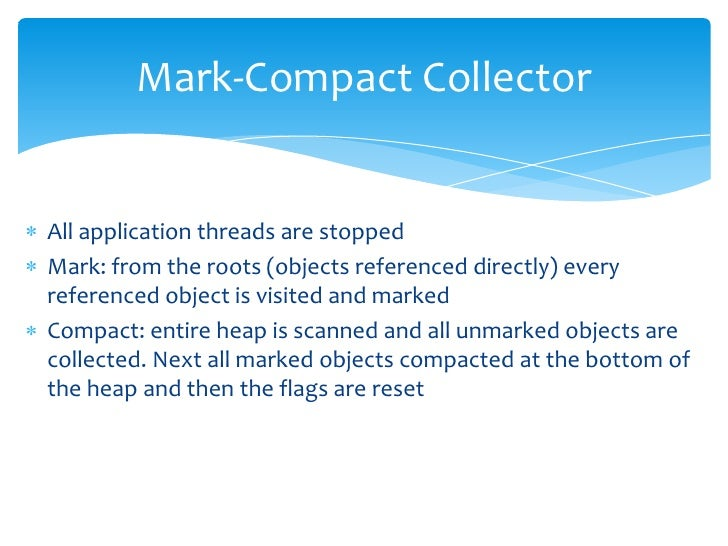 Mark-Compact Collector<br />All application threads are stopped<br />Mark: from the roots (objects referenced directly) ev...