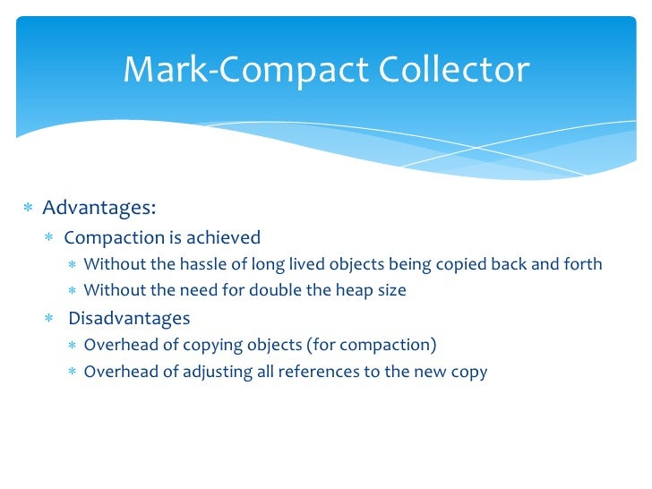 Mark-Compact Collector<br />Advantages:<br />Compaction is achieved <br />Without the hassle of long lived objects being c...