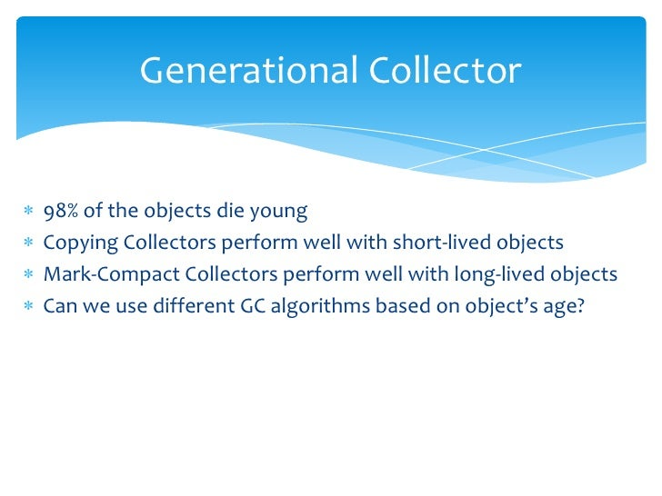 Generational Collector<br />98% of the objects die young <br />Copying Collectors perform well with short-lived objects<br...