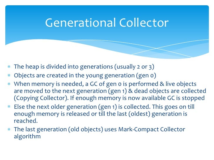 Generational Collector<br />The heap is divided into generations (usually 2 or 3)<br />Objects are created in the young ge...