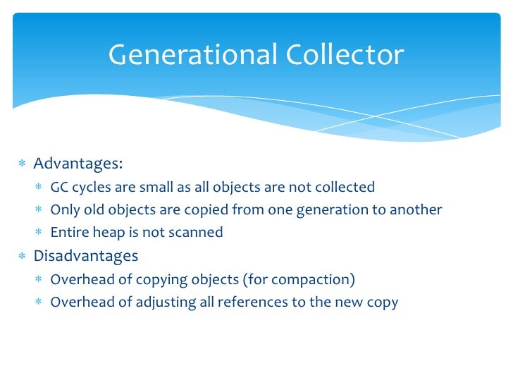 Generational Collector<br />Advantages:<br />GC cycles are small as all objects are not collected<br />Only old objects ar...