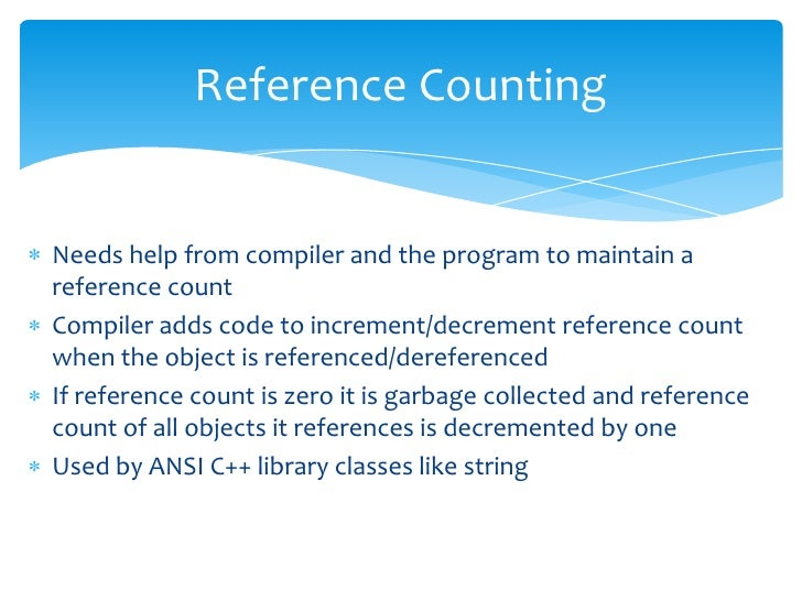 Reference Counting<br />Needs help from compiler and the program to maintain a reference count<br />Compiler adds code to ...