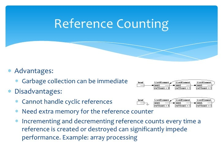 Reference Counting<br />Advantages: <br />Garbage collection can be immediate<br />Disadvantages:<br />Cannot handle cycli...