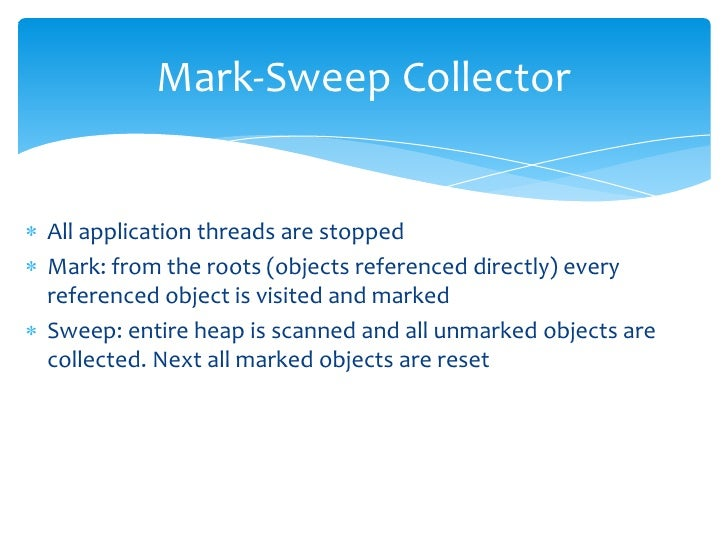Mark-Sweep Collector<br />All application threads are stopped<br />Mark: from the roots (objects referenced directly) ever...