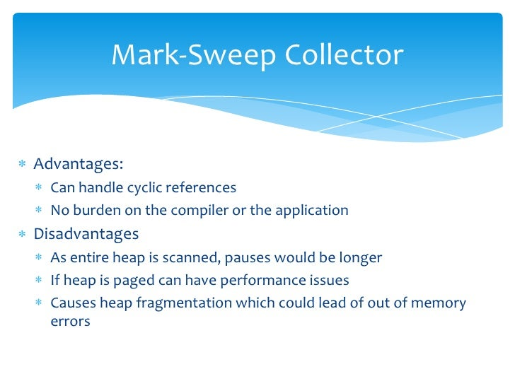 Mark-Sweep Collector<br />Advantages:<br />Can handle cyclic references<br />No burden on the compiler or the application<...