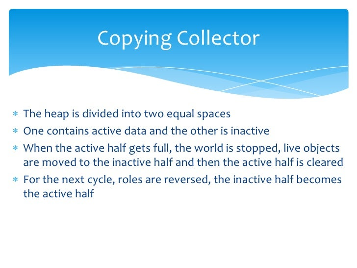 Copying Collector<br />The heap is divided into two equal spaces<br />One contains active data and the other is inactive<b...