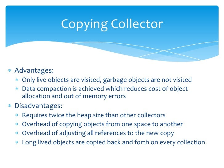 Copying Collector<br />Advantages:<br />Only live objects are visited, garbage objects are not visited<br />Data compactio...