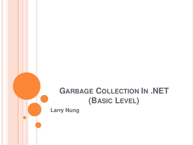 GARBAGE COLLECTION IN .NET (BASIC LEVEL) Larry Nung