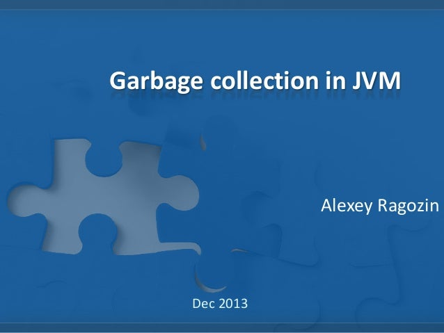 Garbage collection in JVM  Alexey Ragozin  Dec 2013