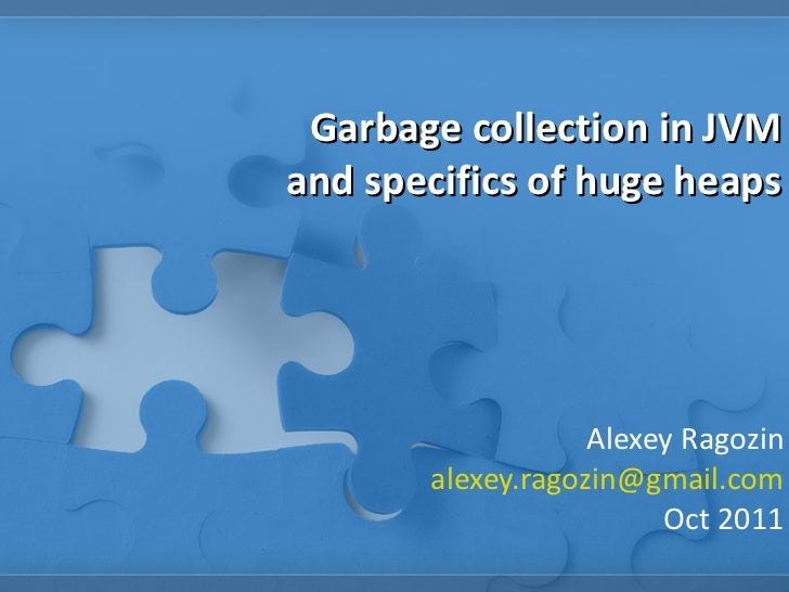 Garbage collection in JVM and specifics of huge heaps Alexey Ragozin [email_address] Oct 2011