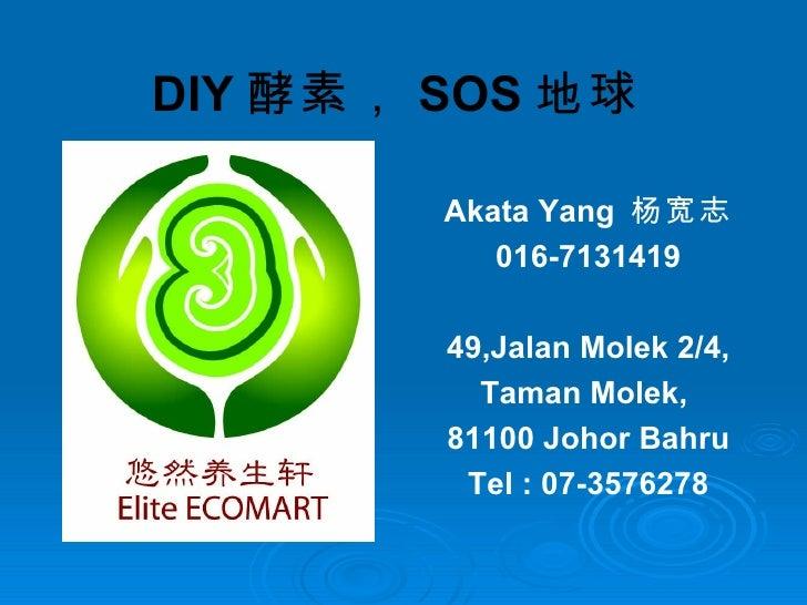 DIY 酵素, SOS 地球   Akata Yang  杨宽志 016-7131419 49,Jalan Molek 2/4, Taman Molek,  81100 Johor Bahru Tel : 07-3576278