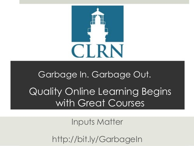 Garbage In. Garbage Out.  Quality Online Learning Begins with Great Courses Inputs Matter http://bit.ly/GarbageIn
