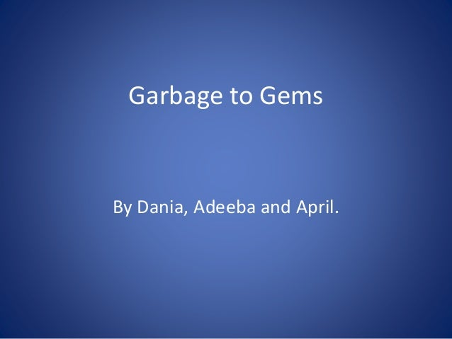 Garbage to Gems By Dania, Adeeba and April.