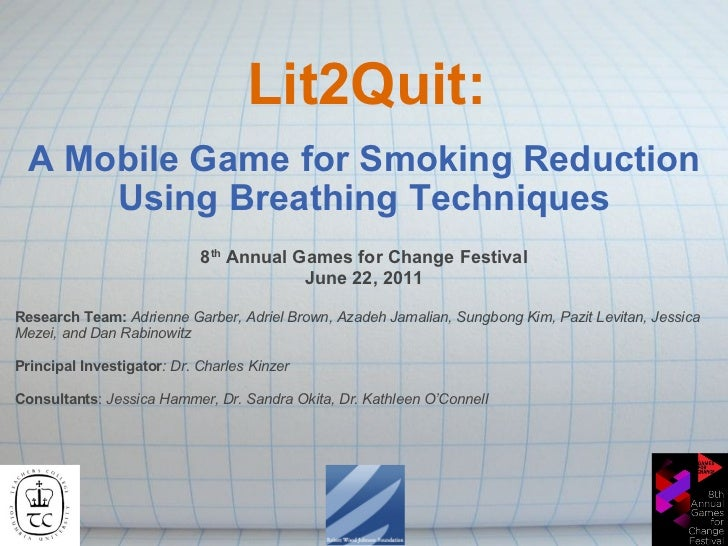 Lit2Quit: A Mobile Game for Smoking Reduction Using Breathing Techniques 8 th  Annual Games for Change Festival June 22, 2...
