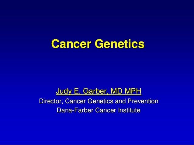 Cancer Genetics     Judy E. Garber, MD MPHDirector, Cancer Genetics and Prevention      Dana-Farber Cancer Institute