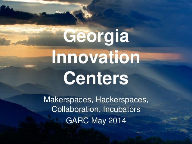 Georgia Innovation Centers Makerspaces, Hackerspaces, Collaboration, Incubators GARC May 2014