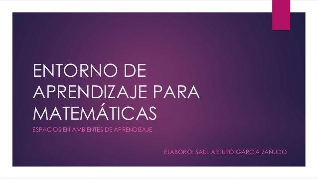 ENTORNO DE APRENDIZAJE PARA MATEMÁTICAS ESPACIOS EN AMBIENTES DE APRENDIZAJE ELABORÓ: SAÚL ARTURO GARCÍA ZAÑUDO