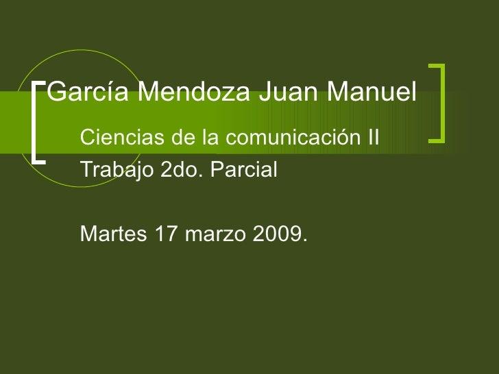 García Mendoza Juan Manuel  Ciencias de la comunicación II Trabajo 2do. Parcial  Martes 17 marzo 2009.