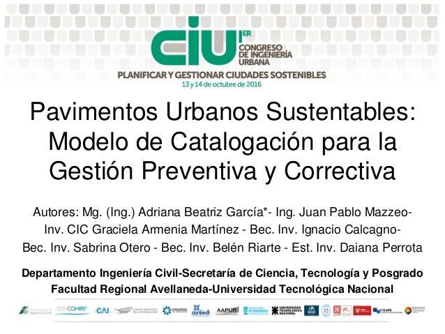 Pavimentos Urbanos Sustentables: Modelo de Catalogación para la Gestión Preventiva y Correctiva Autores: Mg. (Ing.) Adrian...