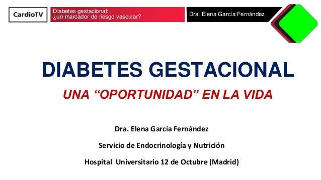 """Diabetes gestacional: ¿un marcador de riesgo vascular? Dra. Elena García Fernández DIABETES GESTACIONAL UNA """"OPORTUNIDAD"""" ..."""