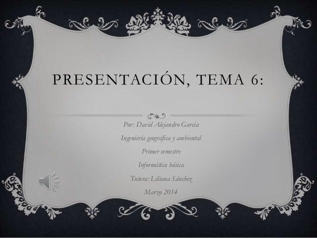 PRESENTACIÓN, TEMA 6: Por: David Alejandro Garcia Ingeniería geográfica y ambiental Primer semestre Informática básica Tut...