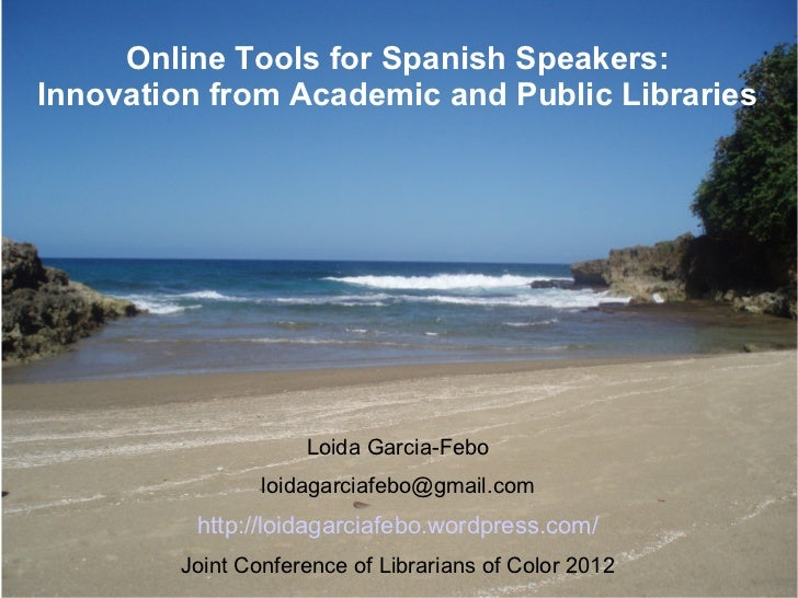 Online Tools for Spanish Speakers:Innovation from Academic and Public Libraries                    Loida Garcia-Febo      ...